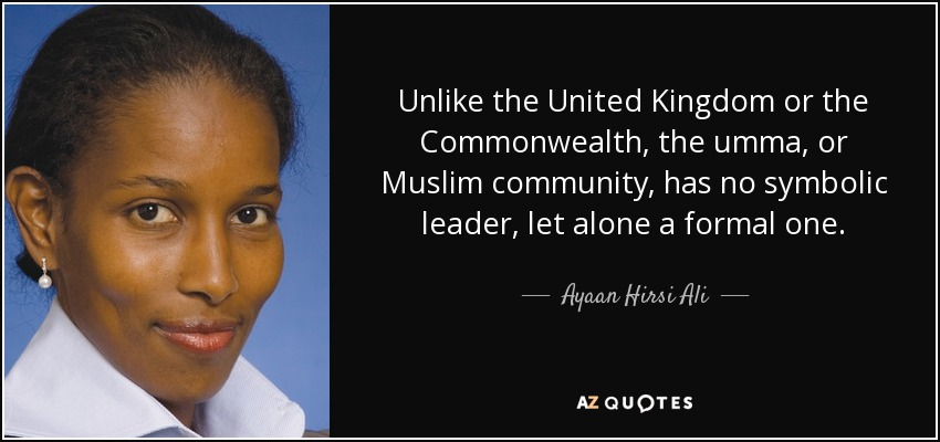 Unlike the United Kingdom or the Commonwealth, the umma, or Muslim community, has no symbolic leader, let alone a formal one. - Ayaan Hirsi Ali