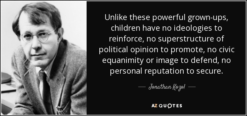 Unlike these powerful grown-ups, children have no ideologies to reinforce, no superstructure of political opinion to promote, no civic equanimity or image to defend, no personal reputation to secure. - Jonathan Kozol
