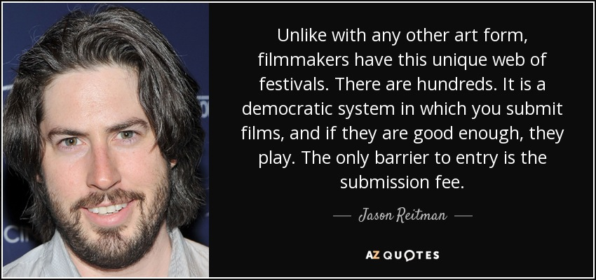 Unlike with any other art form, filmmakers have this unique web of festivals. There are hundreds. It is a democratic system in which you submit films, and if they are good enough, they play. The only barrier to entry is the submission fee. - Jason Reitman