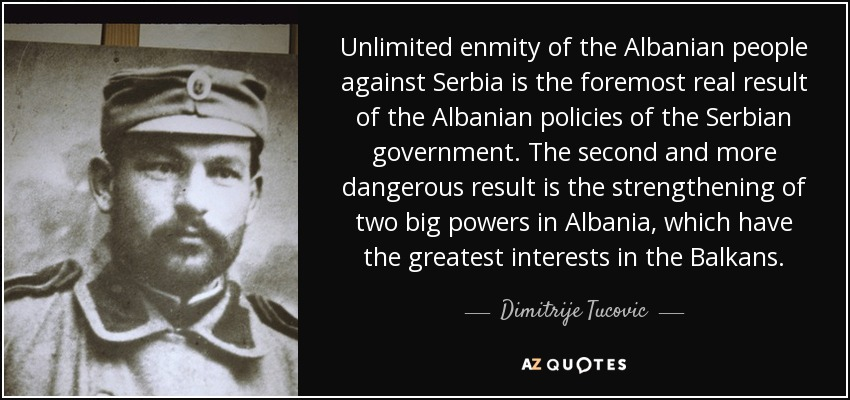 Unlimited enmity of the Albanian people against Serbia is the foremost real result of the Albanian policies of the Serbian government. The second and more dangerous result is the strengthening of two big powers in Albania, which have the greatest interests in the Balkans. - Dimitrije Tucovic