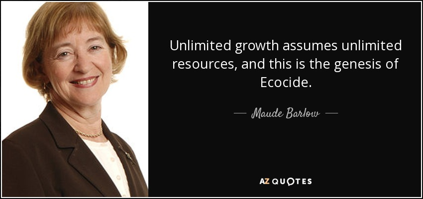 Unlimited growth assumes unlimited resources, and this is the genesis of Ecocide. - Maude Barlow
