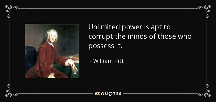 Unlimited power is apt to corrupt the minds of those who possess it. - William Pitt, 1st Earl of Chatham