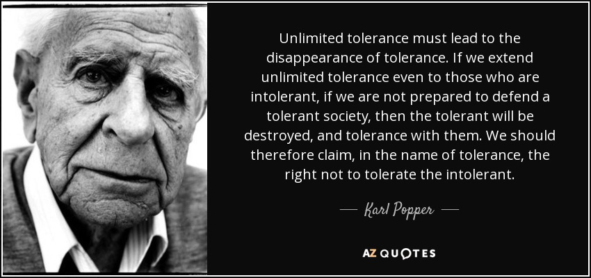Unlimited tolerance must lead to the disappearance of tolerance. If we extend unlimited tolerance even to those who are intolerant, if we are not prepared to defend a tolerant society, then the tolerant will be destroyed, and tolerance with them. We should therefore claim, in the name of tolerance, the right not to tolerate the intolerant. - Karl Popper