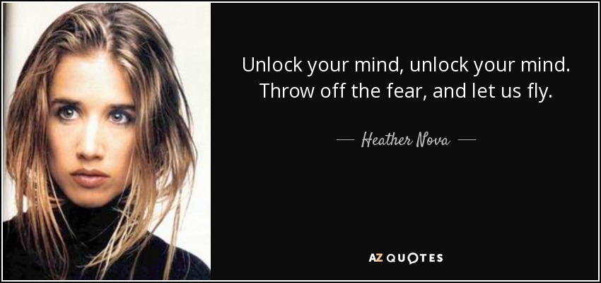 Unlock your mind, unlock your mind. Throw off the fear, and let us fly. - Heather Nova