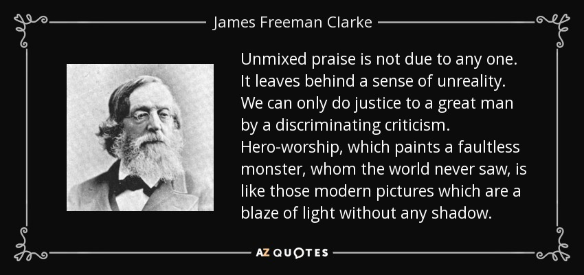 Unmixed praise is not due to any one. It leaves behind a sense of unreality. We can only do justice to a great man by a discriminating criticism. Hero-worship, which paints a faultless monster, whom the world never saw, is like those modern pictures which are a blaze of light without any shadow. - James Freeman Clarke