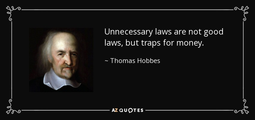 Unnecessary laws are not good laws, but traps for money. - Thomas Hobbes