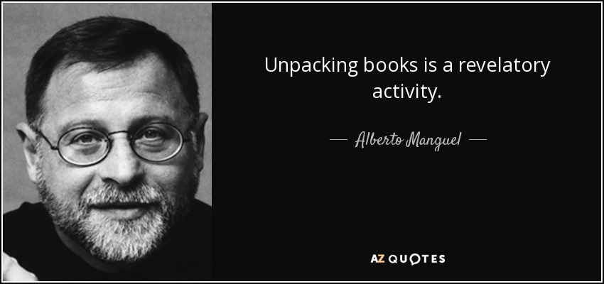 Unpacking books is a revelatory activity. - Alberto Manguel