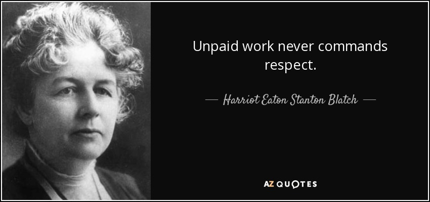 Unpaid work never commands respect. - Harriot Eaton Stanton Blatch