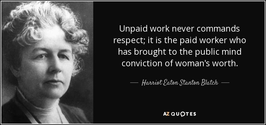 Unpaid work never commands respect; it is the paid worker who has brought to the public mind conviction of woman's worth. - Harriot Eaton Stanton Blatch
