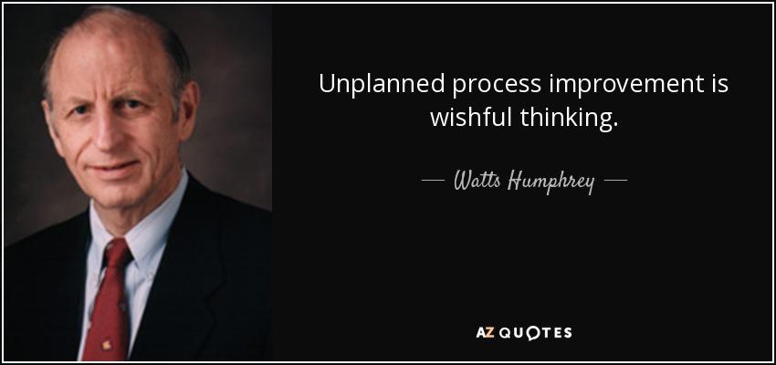 Unplanned process improvement is wishful thinking. - Watts Humphrey