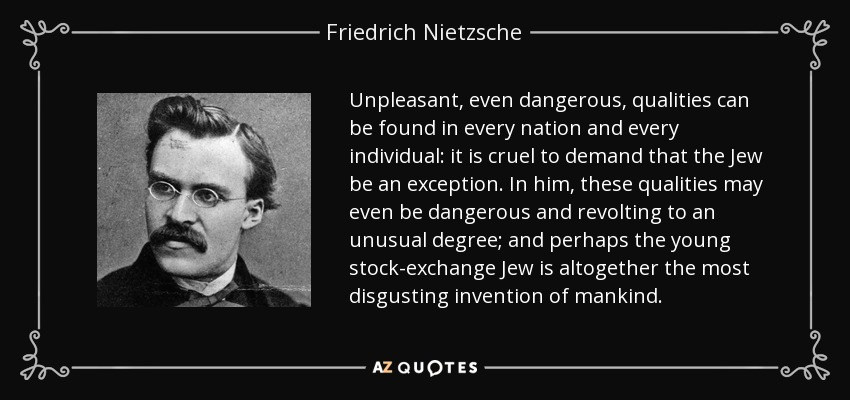 Unpleasant, even dangerous, qualities can be found in every nation and every individual: it is cruel to demand that the Jew be an exception. In him, these qualities may even be dangerous and revolting to an unusual degree; and perhaps the young stock-exchange Jew is altogether the most disgusting invention of mankind. - Friedrich Nietzsche