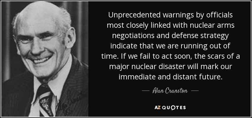 Unprecedented warnings by officials most closely linked with nuclear arms negotiations and defense strategy indicate that we are running out of time. If we fail to act soon, the scars of a major nuclear disaster will mark our immediate and distant future. - Alan Cranston