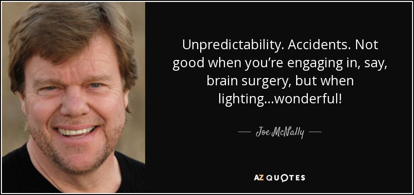 Unpredictability. Accidents. Not good when you're engaging in, say, brain surgery, but when lighting...wonderful! - Joe McNally