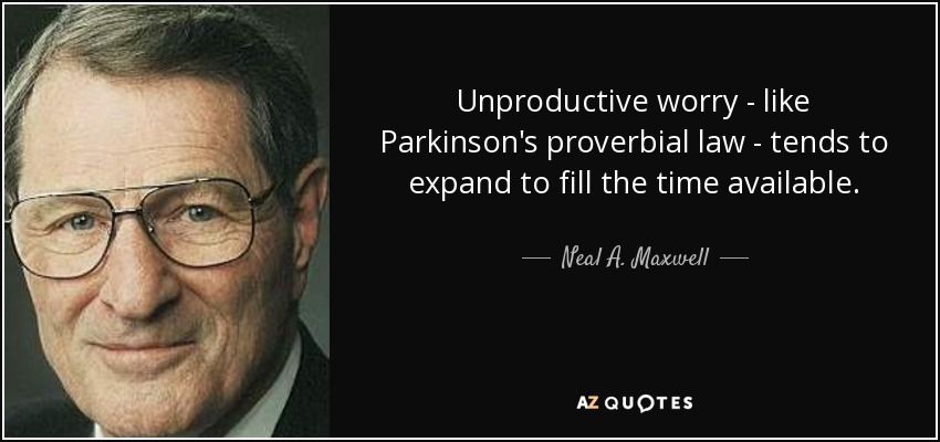 Unproductive worry - like Parkinson's proverbial law - tends to expand to fill the time available. - Neal A. Maxwell