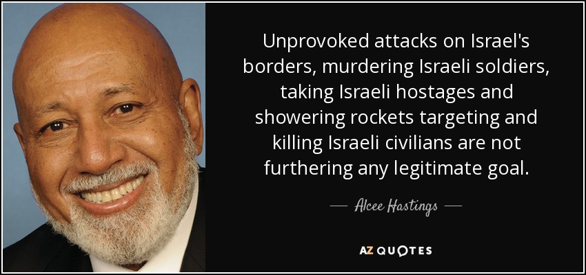 Unprovoked attacks on Israel's borders, murdering Israeli soldiers, taking Israeli hostages and showering rockets targeting and killing Israeli civilians are not furthering any legitimate goal. - Alcee Hastings