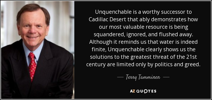 Unquenchable is a worthy successor to Cadillac Desert that ably demonstrates how our most valuable resource is being squandered, ignored, and flushed away. Although it reminds us that water is indeed finite, Unquenchable clearly shows us the solutions to the greatest threat of the 21st century are limited only by politics and greed. - Terry Tamminen