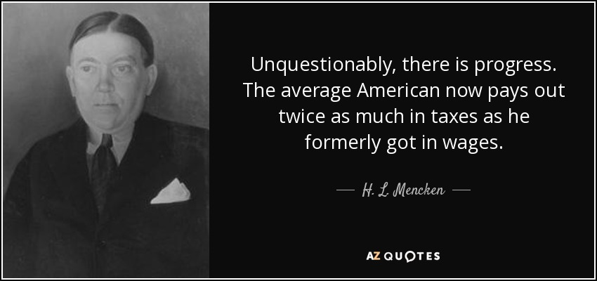 Unquestionably, there is progress. The average American now pays out twice as much in taxes as he formerly got in wages. - H. L. Mencken