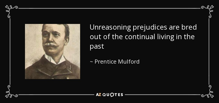 Unreasoning prejudices are bred out of the continual living in the past - Prentice Mulford