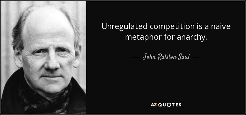 Unregulated competition is a naive metaphor for anarchy. - John Ralston Saul