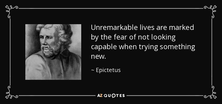 Unremarkable lives are marked by the fear of not looking capable when trying something new. - Epictetus