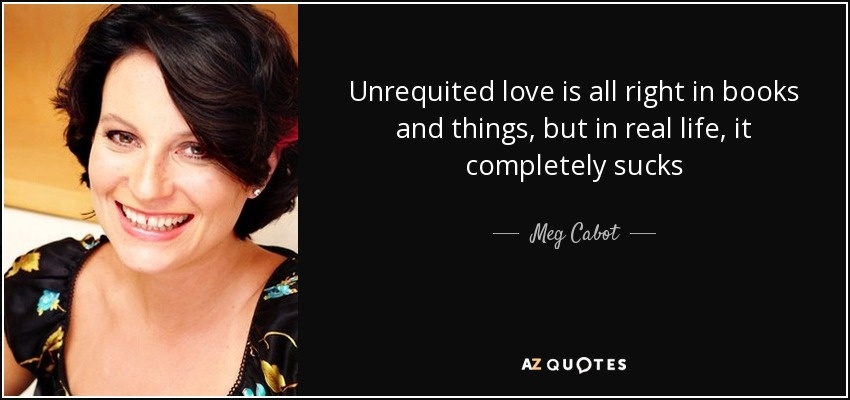 Unrequited love is all right in books and things, but in real life, it completely sucks - Meg Cabot