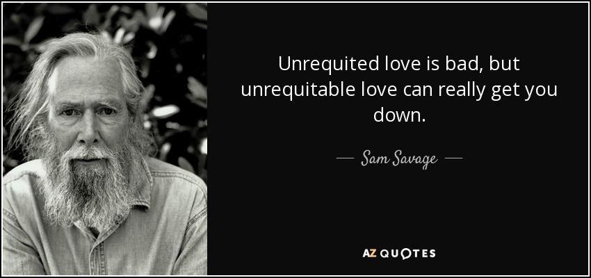 Unrequited love is bad, but unrequitable love can really get you down. - Sam Savage