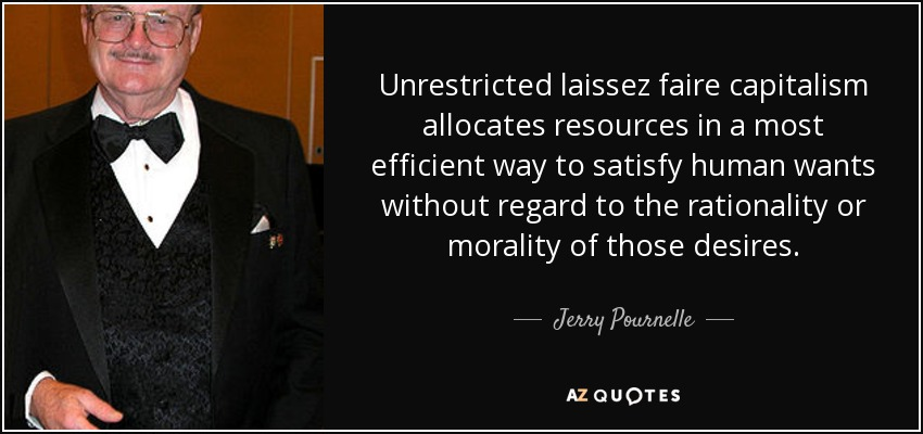 Unrestricted laissez faire capitalism allocates resources in a most efficient way to satisfy human wants without regard to the rationality or morality of those desires. - Jerry Pournelle