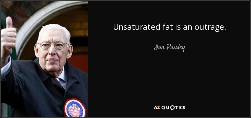 Unsaturated fat is an outrage. - Ian Paisley
