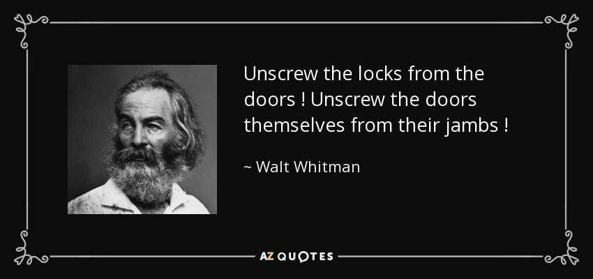Unscrew the locks from the doors ! Unscrew the doors themselves from their jambs ! - Walt Whitman