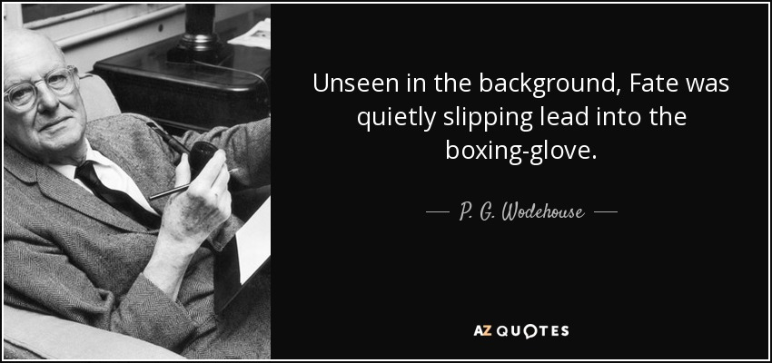 Unseen in the background, Fate was quietly slipping lead into the boxing-glove. - P. G. Wodehouse