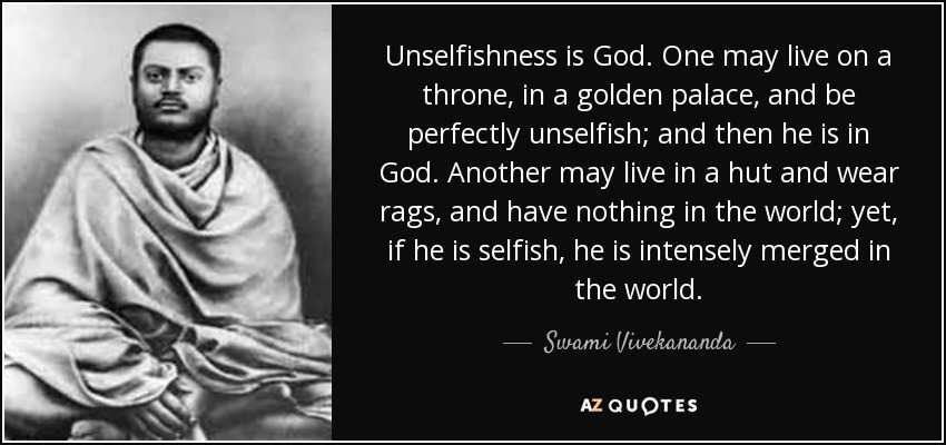 Unselfishness is God. One may live on a throne, in a golden palace, and be perfectly unselfish; and then he is in God. Another may live in a hut and wear rags, and have nothing in the world; yet, if he is selfish, he is intensely merged in the world. - Swami Vivekananda