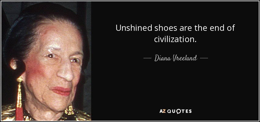 Unshined shoes are the end of civilization. - Diana Vreeland