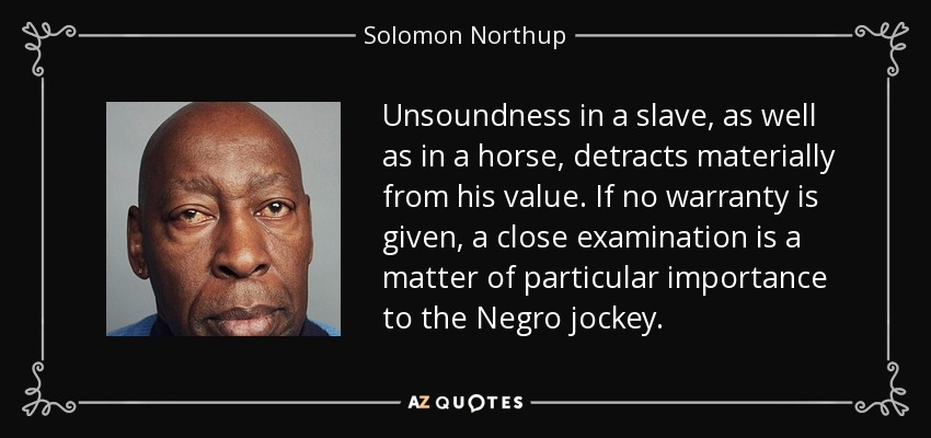 Unsoundness in a slave, as well as in a horse, detracts materially from his value. If no warranty is given, a close examination is a matter of particular importance to the Negro jockey. - Solomon Northup