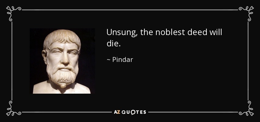 Unsung, the noblest deed will die. - Pindar
