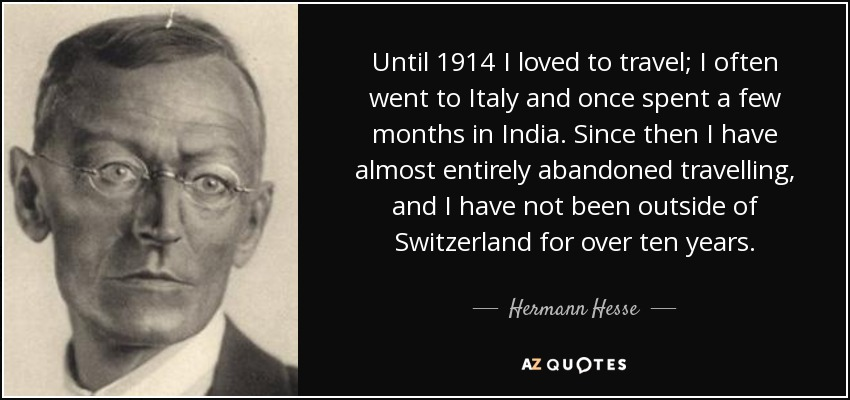 Until 1914 I loved to travel; I often went to Italy and once spent a few months in India. Since then I have almost entirely abandoned travelling, and I have not been outside of Switzerland for over ten years. - Hermann Hesse