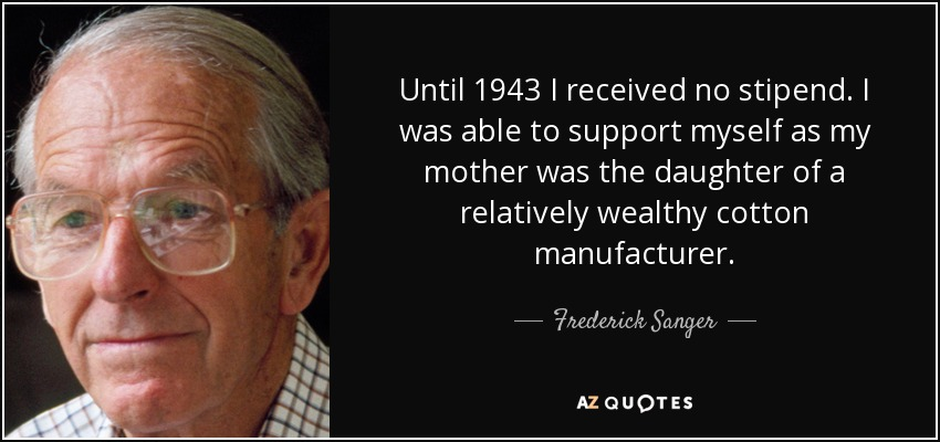 Until 1943 I received no stipend. I was able to support myself as my mother was the daughter of a relatively wealthy cotton manufacturer. - Frederick Sanger
