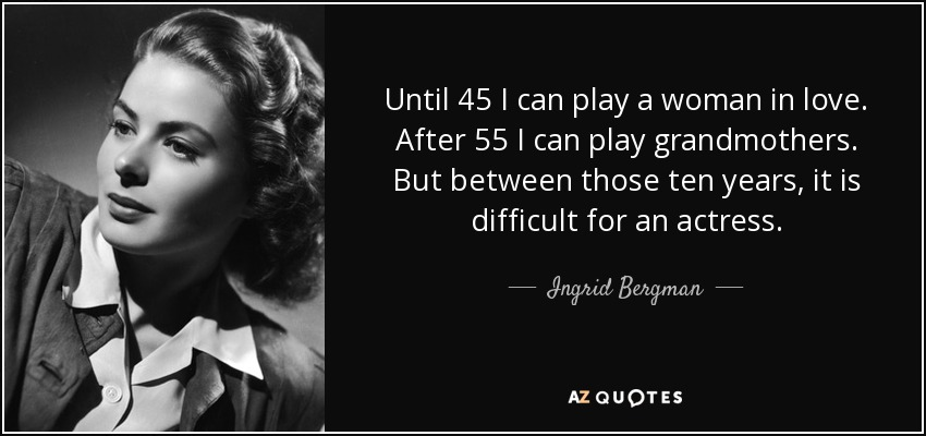 Until 45 I can play a woman in love. After 55 I can play grandmothers. But between those ten years, it is difficult for an actress. - Ingrid Bergman