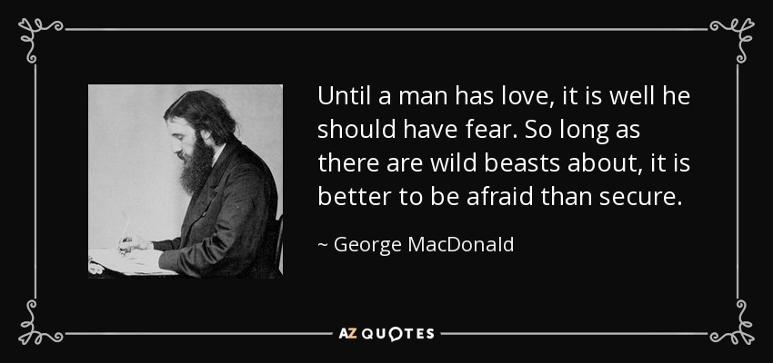 Until a man has love, it is well he should have fear. So long as there are wild beasts about, it is better to be afraid than secure. - George MacDonald