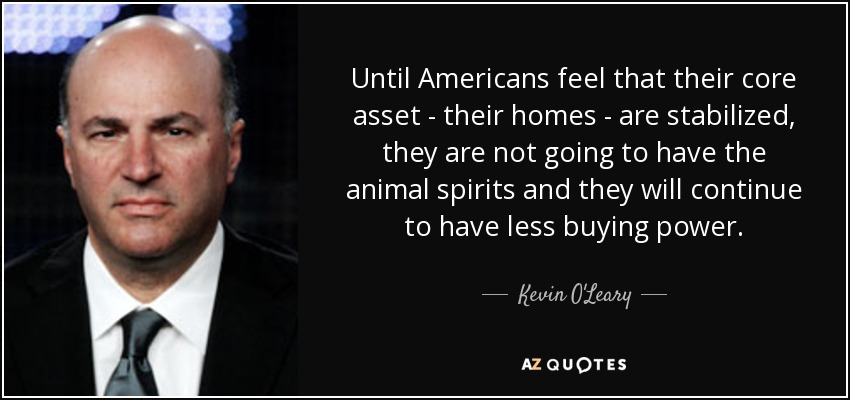 Until Americans feel that their core asset - their homes - are stabilized, they are not going to have the animal spirits and they will continue to have less buying power. - Kevin O'Leary