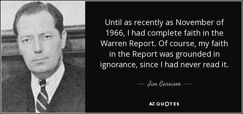 Until as recently as November of 1966, I had complete faith in the Warren Report. Of course, my faith in the Report was grounded in ignorance, since I had never read it. - Jim Garrison
