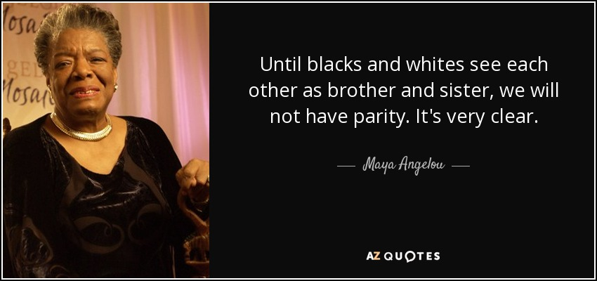 Until blacks and whites see each other as brother and sister, we will not have parity. It's very clear. - Maya Angelou