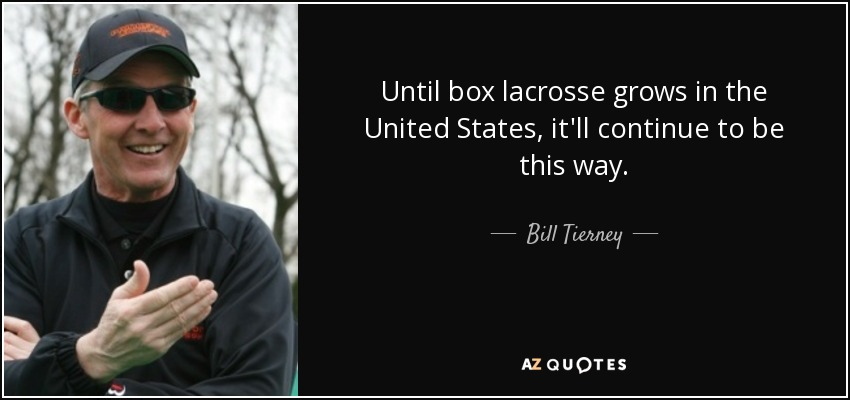 Until box lacrosse grows in the United States, it'll continue to be this way. - Bill Tierney