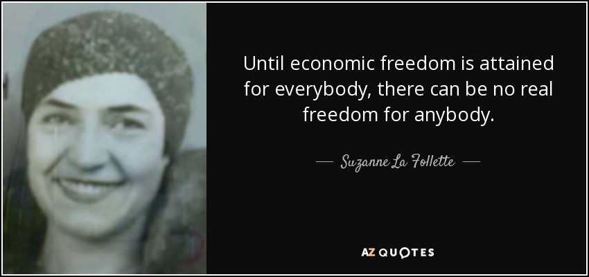 Until economic freedom is attained for everybody, there can be no real freedom for anybody. - Suzanne La Follette
