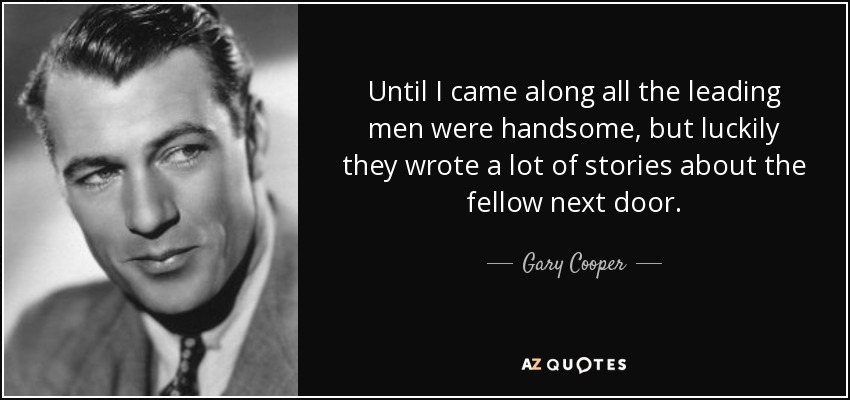 Until I came along all the leading men were handsome, but luckily they wrote a lot of stories about the fellow next door. - Gary Cooper