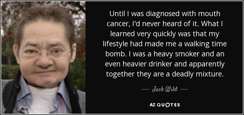 Until I was diagnosed with mouth cancer, I'd never heard of it. What I learned very quickly was that my lifestyle had made me a walking time bomb. I was a heavy smoker and an even heavier drinker and apparently together they are a deadly mixture. - Jack Wild