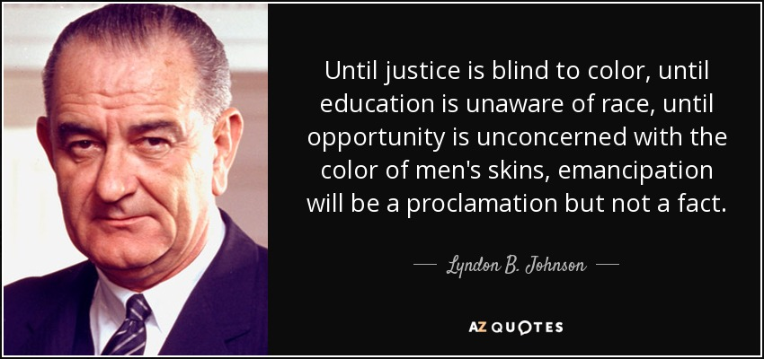 Until justice is blind to color, until education is unaware of race, until opportunity is unconcerned with the color of men's skins, emancipation will be a proclamation but not a fact. - Lyndon B. Johnson