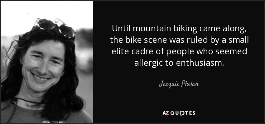 Until mountain biking came along, the bike scene was ruled by a small elite cadre of people who seemed allergic to enthusiasm. - Jacquie Phelan