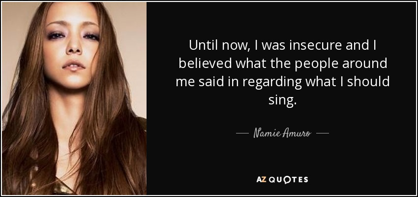 Until now, I was insecure and I believed what the people around me said in regarding what I should sing. - Namie Amuro