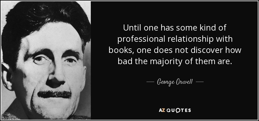 Until one has some kind of professional relationship with books, one does not discover how bad the majority of them are. - George Orwell