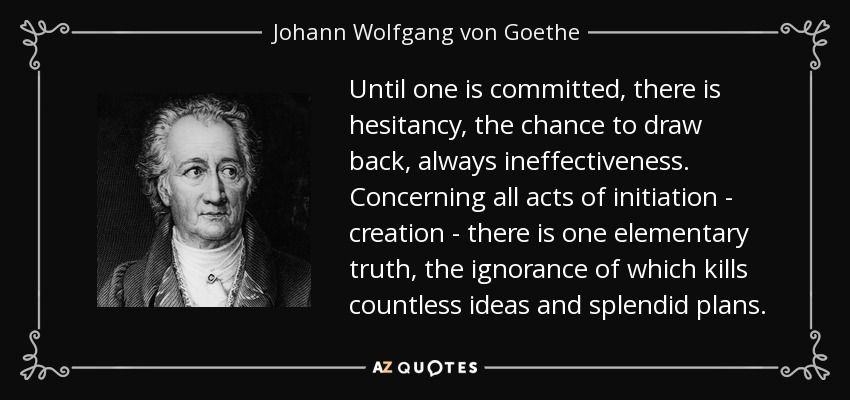 Until one is committed, there is hesitancy, the chance to draw back, always ineffectiveness. Concerning all acts of initiation - creation - there is one elementary truth, the ignorance of which kills countless ideas and splendid plans. - Johann Wolfgang von Goethe